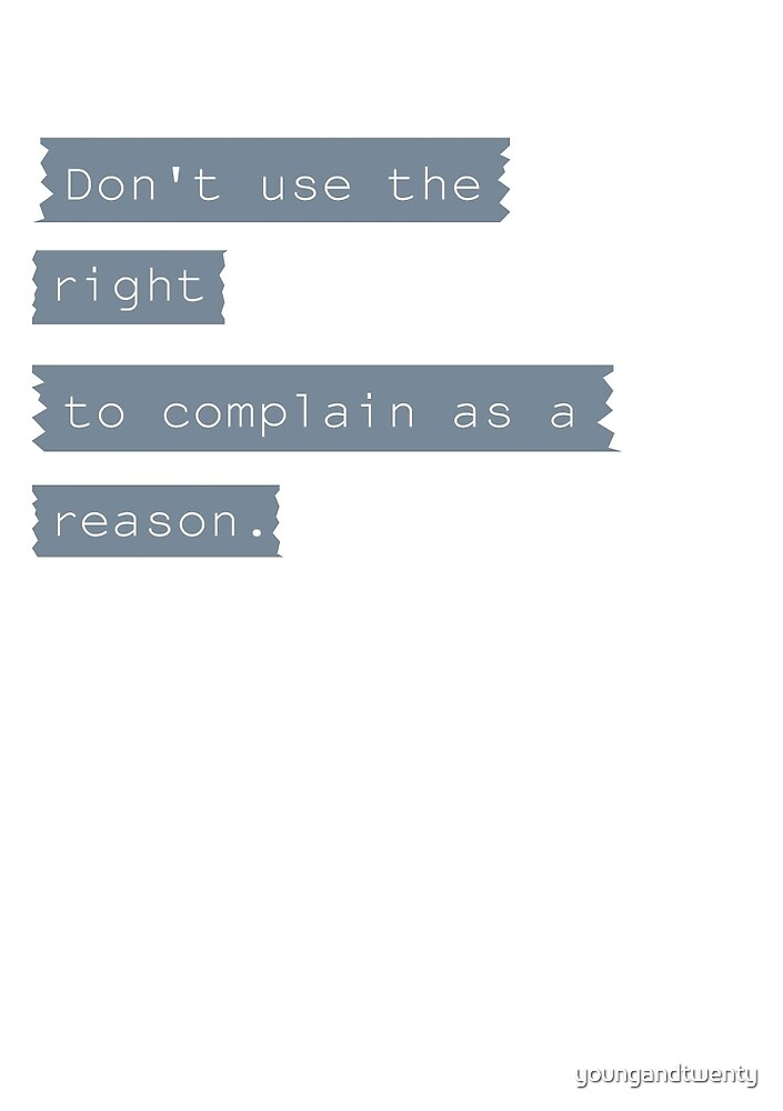 Don't Use The Right To Complain As A Reason by youngandtwenty