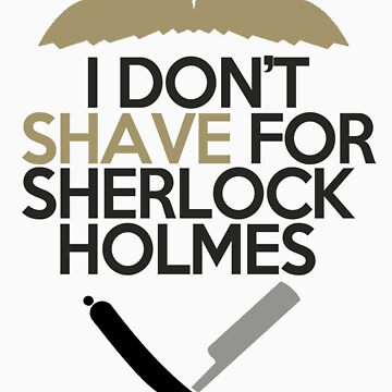 I Don't Shave for Sherlock Holmes  by GoldFox21
