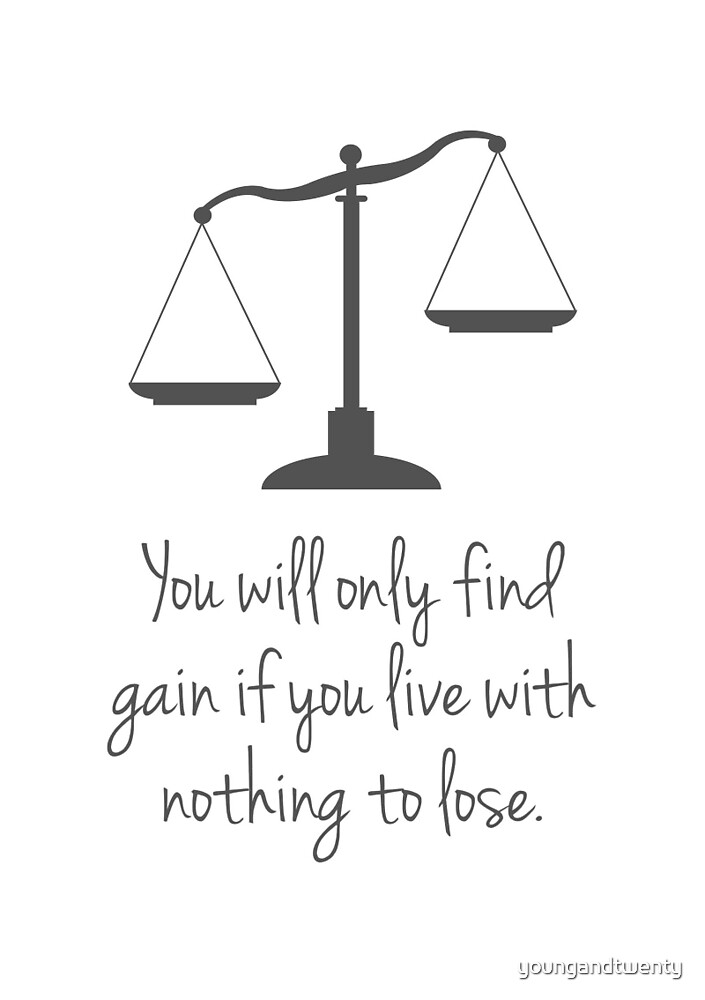 You Will Only Find Gain If You Live With Nothing To Lose by youngandtwenty