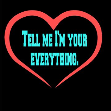 """""""Tell Me I'm Your Everything.""""  by Larry69PJ"""