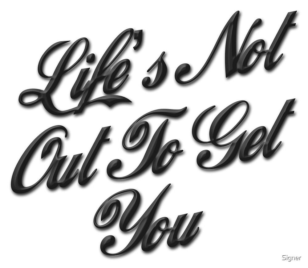 Life's Not Out To Get You by Signer