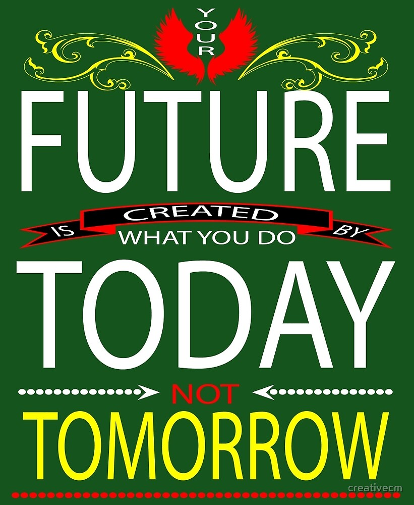 Your FUTURE is created by  what you do TODAY Not TOMORROW by creativecm
