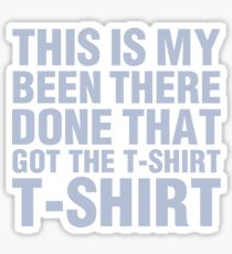 Been there! Done that! Got the T-Shirt! Sticker