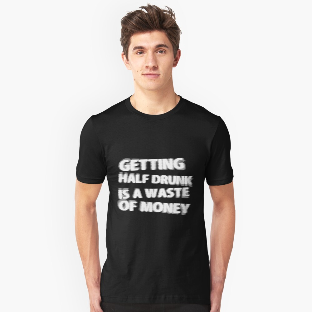 Getting Half Drunk is a Waste of Money Unisex T-Shirt Front