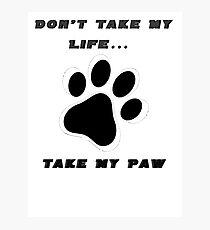 Don't Take My Life... Take My paw Photographic Print