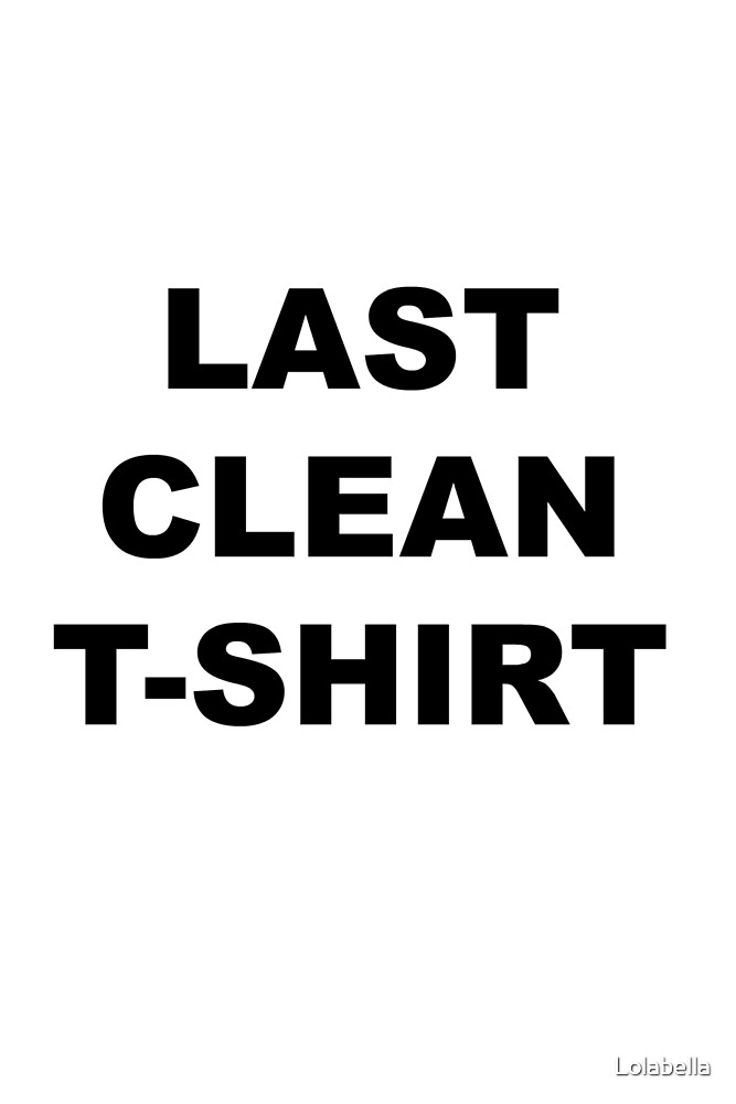 Last Clean T-Shirt by Lolabella