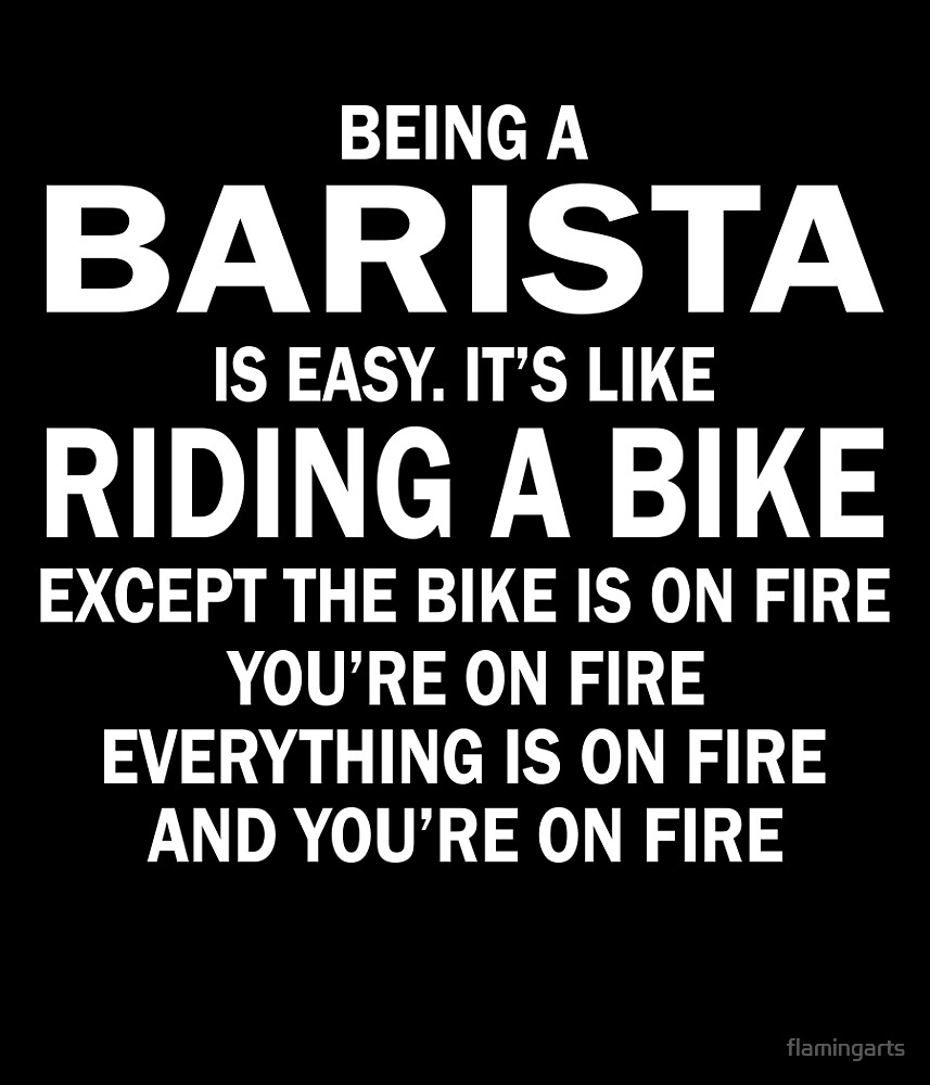 BEING A BARISTA IS EASY.IT'S LIKE RIDING A BIKE EXCEPT THE BIKE IS ON FIRE YOU'RE ON FIRE EVERYTHING IS ON FIRE AND YOU'RE ON FIRE by flamingarts