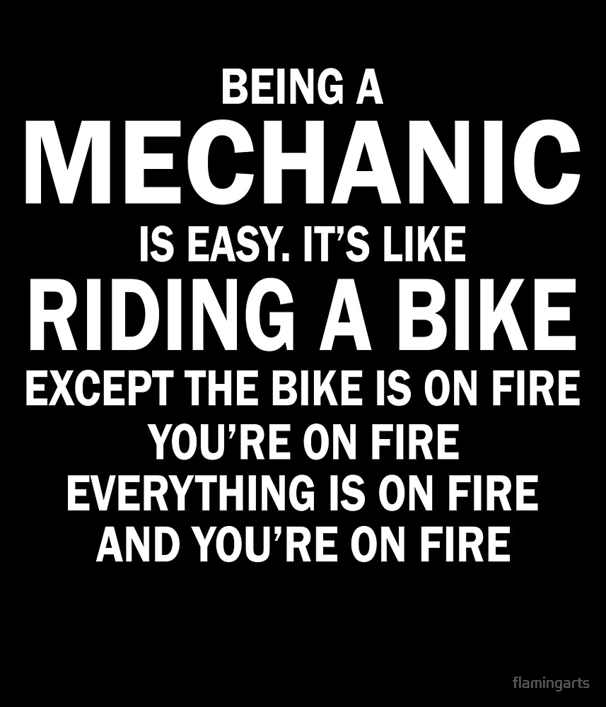 BEING A MECHANIC IS EASY.IT'S LIKE RIDING A BIKE EXCEPT THE BIKE IS ON FIRE YOU'RE ON FIRE EVERYTHING IS ON FIRE AND YOU'RE ON FIRE by flamingarts