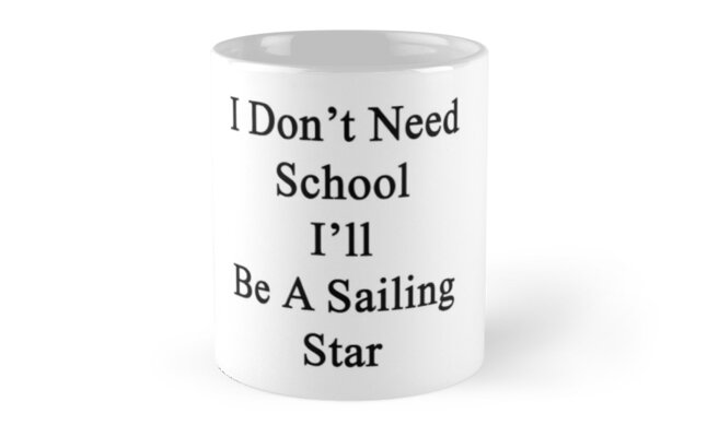 I Don't Need School I'll Be A Sailing Star  by supernova23