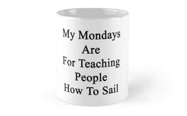 My Mondays Are For Teaching People How To Sail  by supernova23