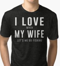 I love my wife when she lets me go fishing t-shirt Tri-blend T-Shirt