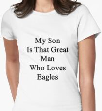 My Son Is That Great Man Who Loves Eagles  Women's Fitted T-Shirt