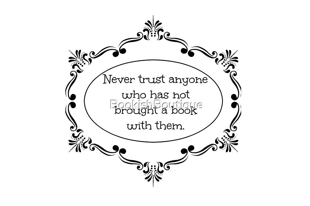 Never trust anyone who has not brought a book with them by BookishBoutique