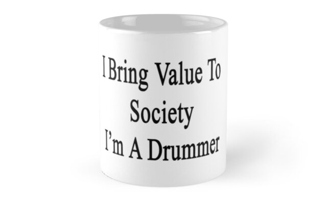 I Bring Value To Society I'm A Drummer  by supernova23