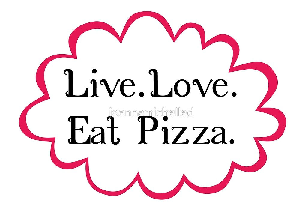 LIVE LOVE PIZZA by joannamichelled