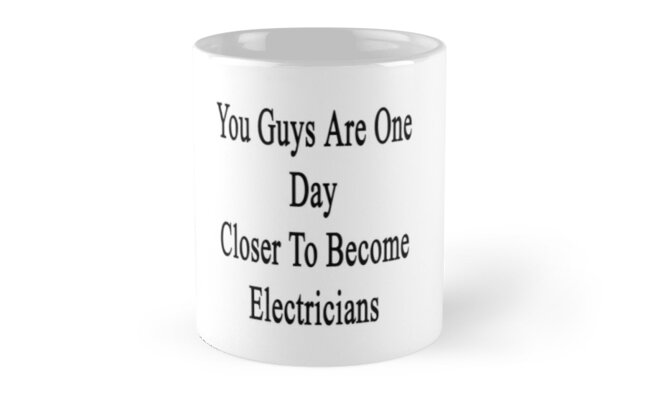 You Guys Are One Day Closer To Become Electricians  by supernova23