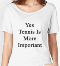 Yes Tennis Is More Important  Women's Relaxed Fit T-Shirt