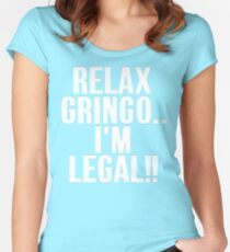 RELAX GRINGO...I'M LEGAL!! Women's Fitted Scoop T-Shirt