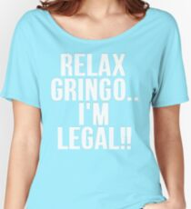 RELAX GRINGO...I'M LEGAL!! Women's Relaxed Fit T-Shirt