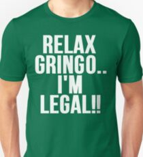 RELAX GRINGO...I'M LEGAL!! Unisex T-Shirt