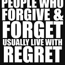 People who forgive & forget usually live with regret. (white letters) by azummo