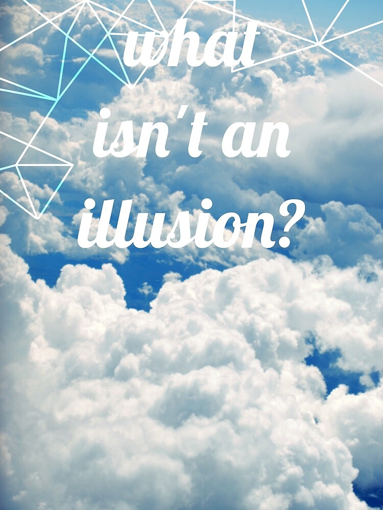 what isn't an illusion? philosophical question  by silviestarlight