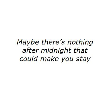 """Maybe there's nothing after midnight that could make you stay"" by thetaylahe"