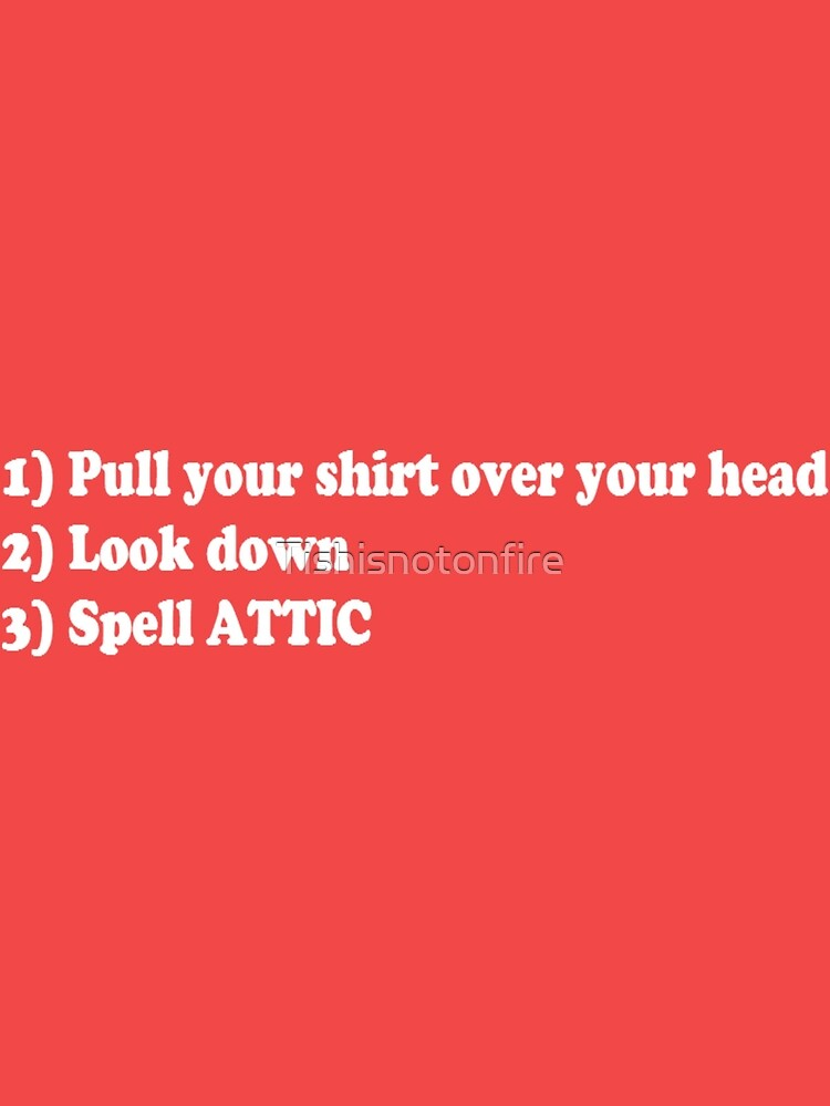 Pull your shirt over your head, look down, spell ATTIC funny text by Tishisnotonfire
