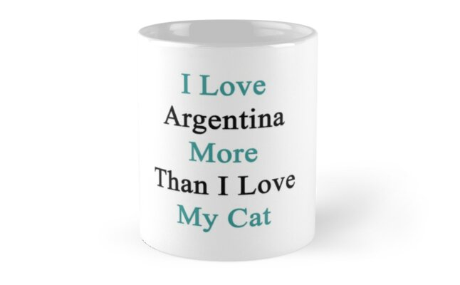I Love Argentina More Than I Love My Cat  by supernova23