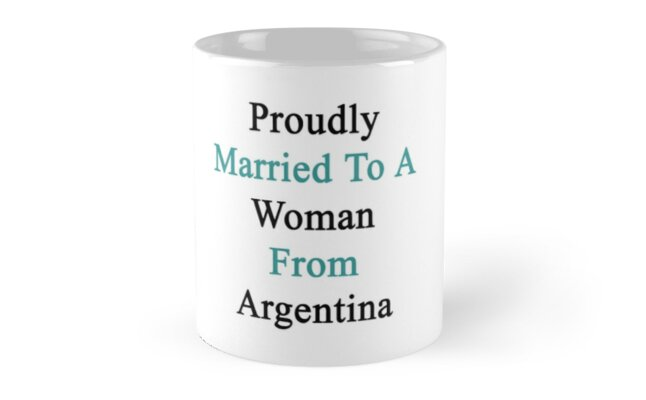 Proudly Married To A Woman From Argentina  by supernova23
