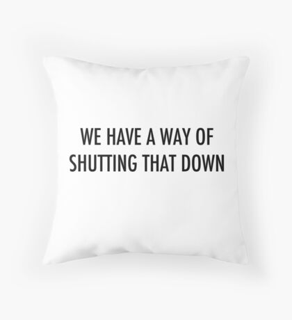 WE HAVE A WAY OF SHUTTING THAT DOWN - dark text Throw Pillow