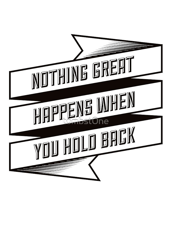 Nothing Great Happens when you hold back by tombst0ne