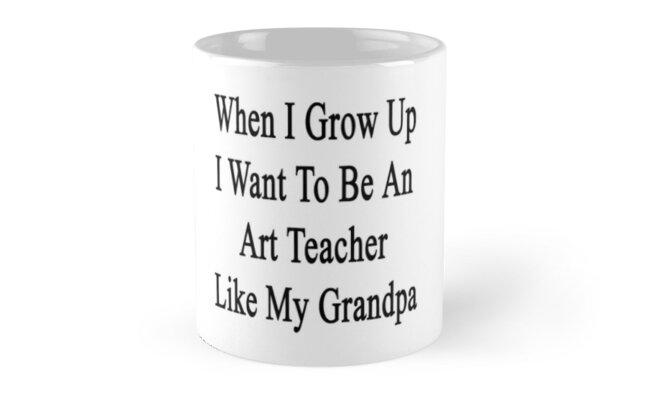 When I Grow Up I Want To Be An Art Teacher Like My Grandpa  by supernova23