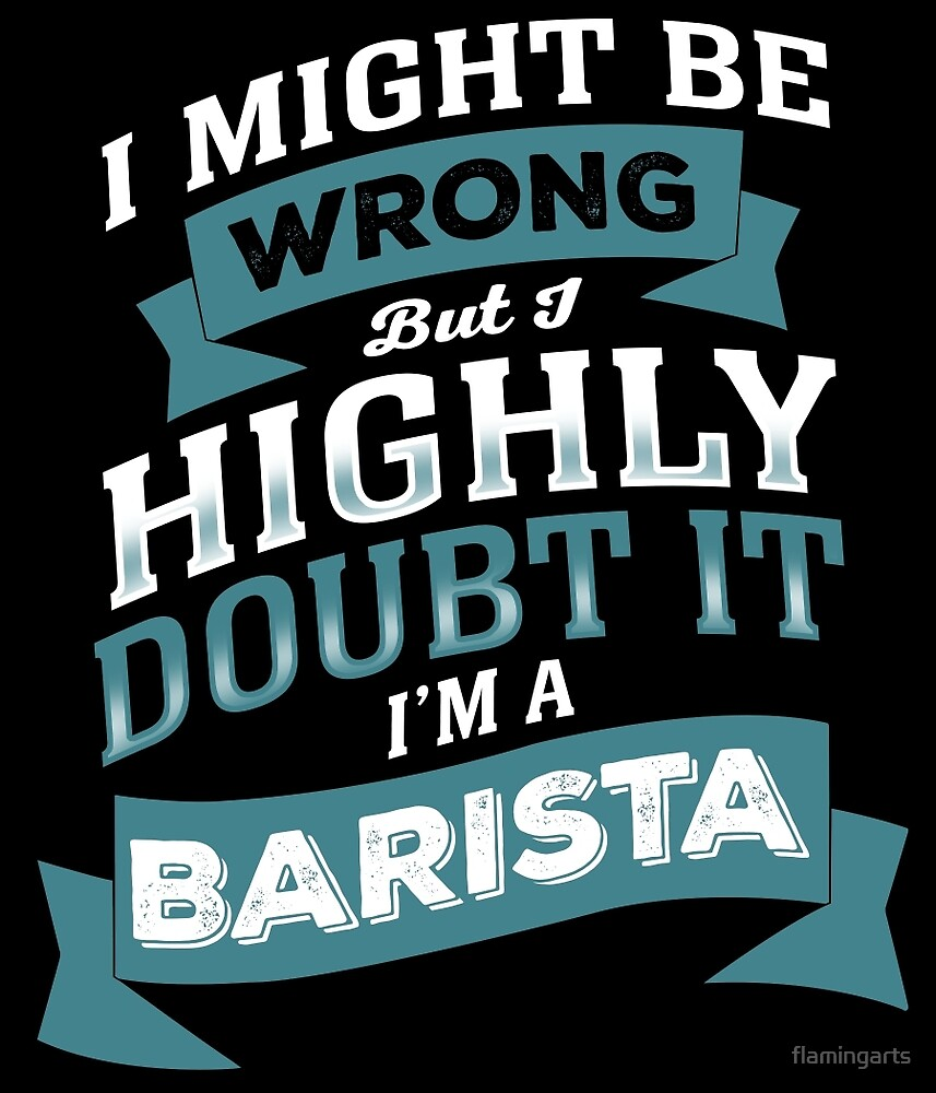 I MIGHT BE WRONG BUT I HIGHLY DOUBT IT I'M A BARISTA by flamingarts