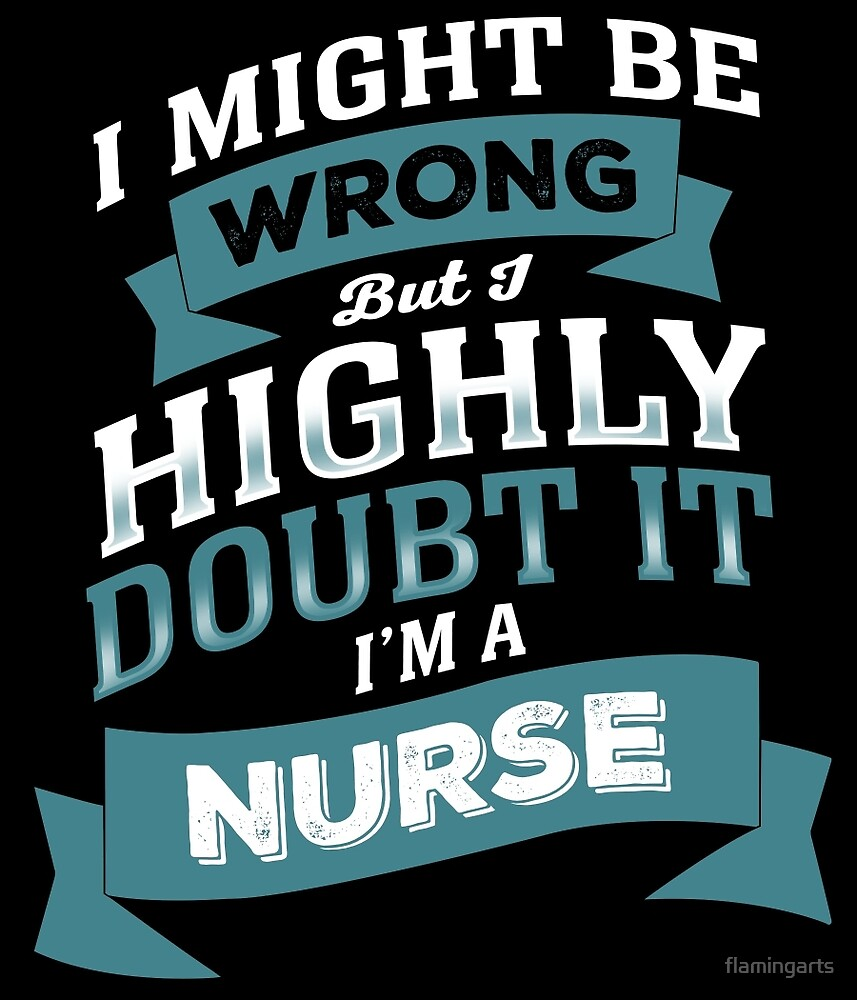 I MIGHT BE WRONG BUT I HIGHLY DOUBT IT I'M A NURSE by flamingarts