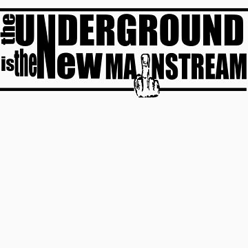 The Underground Is The New Mainstream by undergroundtees