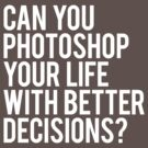 CAN YOU PHOTOSHOP YOUR LIFE WITH BETTER DECISIONS? by Articles & Anecdotes