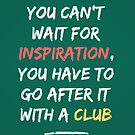 Go After Inspiration With A Club by Simon Alenius