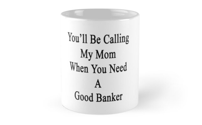 You'll Be Calling My Mom When You Need A Good Banker  by supernova23
