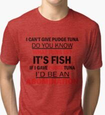 I Can't Give Pudge Tuna Tri-blend T-Shirt