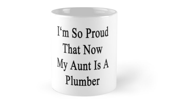 I'm So Proud That Now My Aunt Is A Plumber  by supernova23