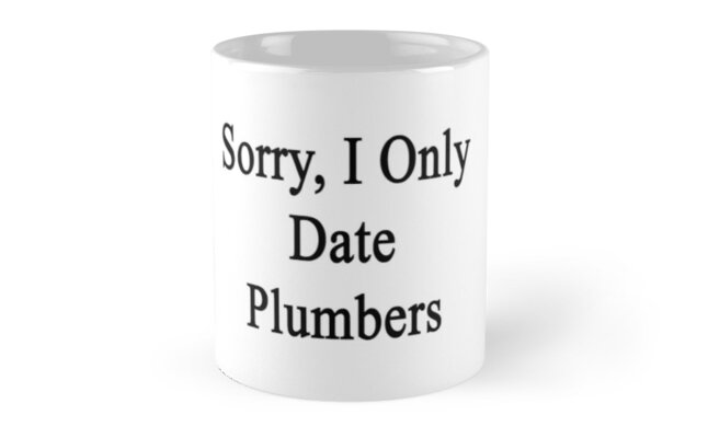 Sorry, I Only Date Plumbers  by supernova23