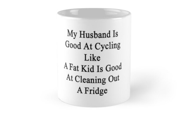 My Husband Is Good At Cycling Like A Fat Kid Is Good At Cleaning Out A Fridge  by supernova23