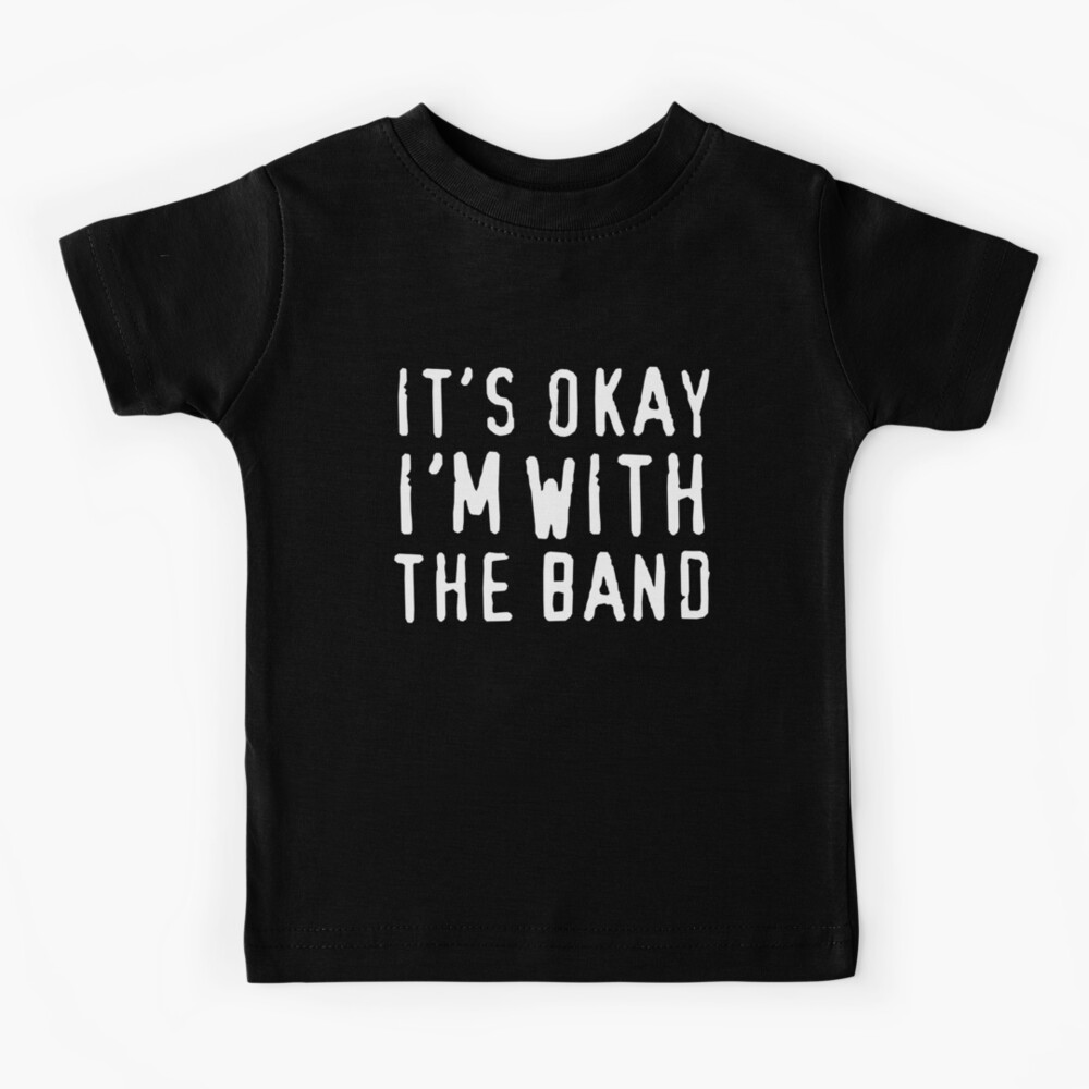 It's okay I'm with the band Kids T-Shirt