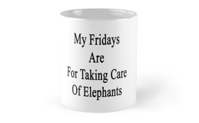 My Fridays Are For Taking Care Of Elephants  by supernova23