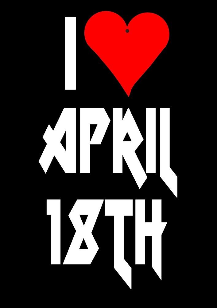 I love April 18th - April 18th Celebrate! Metal Style by VivaEvolution