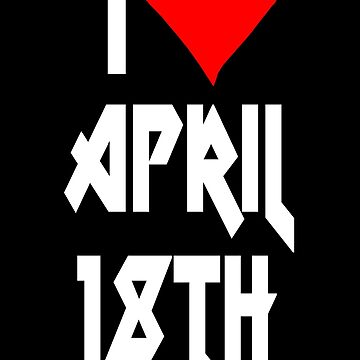 I love April 18th - April 18th Celebrate! Metal Style by VivaEvolution