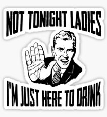 Not Tonight Ladies I'm Just Here To Drink Sticker