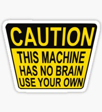 CAUTION: THIS MACHINE HAS NO BRAIN USE YOUR OWN Sticker