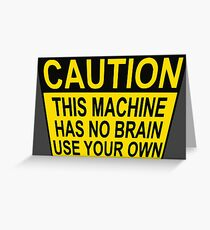 CAUTION: THIS MACHINE HAS NO BRAIN USE YOUR OWN Greeting Card